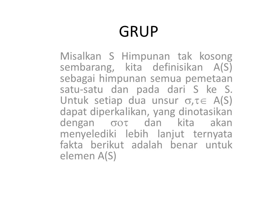 GRUP Misalkan S Himpunan tak kosong sembarang, kita definisikan A(S) sebagai himpunan semua pemetaan satu-satu dan pada dari S ke S. Untuk setiap dua