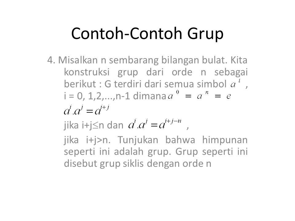 Contoh-Contoh Grup 4. Misalkan n sembarang bilangan bulat. Kita konstruksi grup dari orde n sebagai berikut : G terdiri dari semua simbol, i = 0, 1,2,