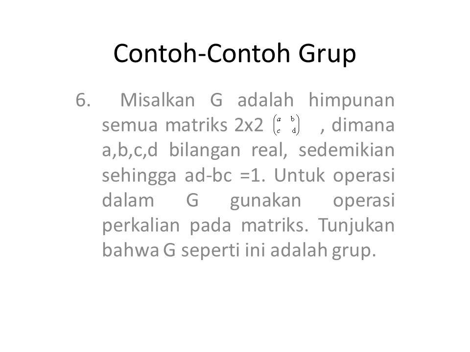 Contoh-Contoh Grup 6. Misalkan G adalah himpunan semua matriks 2x2, dimana a,b,c,d bilangan real, sedemikian sehingga ad-bc =1. Untuk operasi dalam G