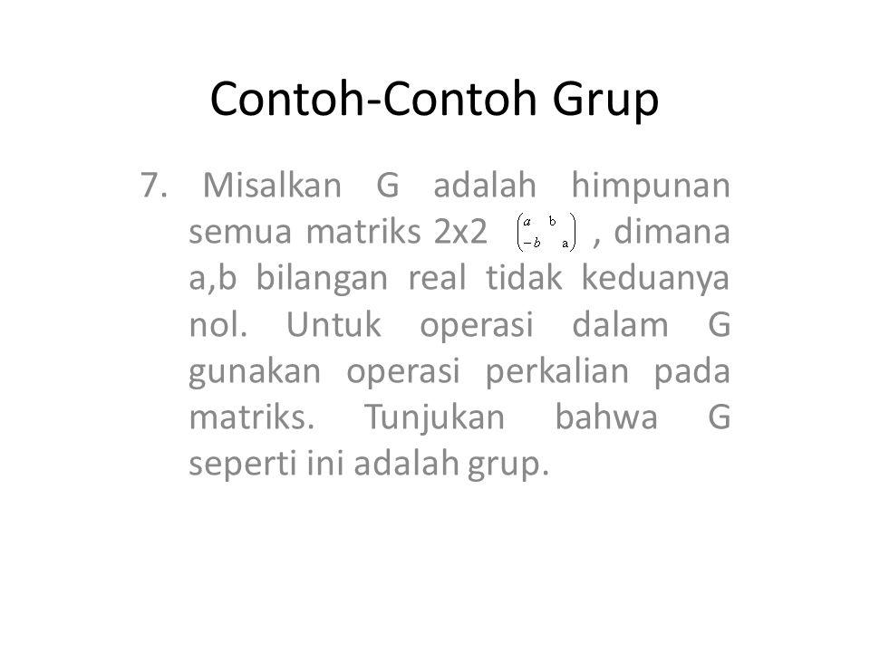 Contoh-Contoh Grup 7. Misalkan G adalah himpunan semua matriks 2x2, dimana a,b bilangan real tidak keduanya nol. Untuk operasi dalam G gunakan operasi
