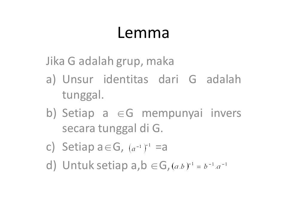 Lemma Jika G adalah grup, maka a)Unsur identitas dari G adalah tunggal. b)Setiap a  G mempunyai invers secara tunggal di G. c)Setiap a  G, =a d)Untu