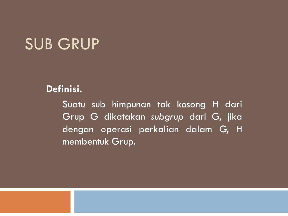 SUB GRUP Definisi. Suatu sub himpunan tak kosong H dari Grup G dikatakan subgrup dari G, jika dengan operasi perkalian dalam G, H membentuk Grup.