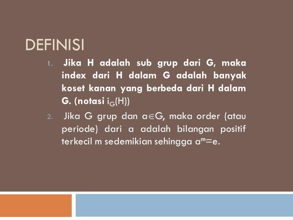 DEFINISI 1. Jika H adalah sub grup dari G, maka index dari H dalam G adalah banyak koset kanan yang berbeda dari H dalam G. (notasi i G (H)) 2. Jika G