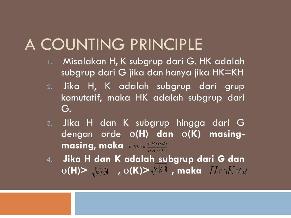 A COUNTING PRINCIPLE 1. Misalakan H, K subgrup dari G. HK adalah subgrup dari G jika dan hanya jika HK=KH 2. Jika H, K adalah subgrup dari grup komuta