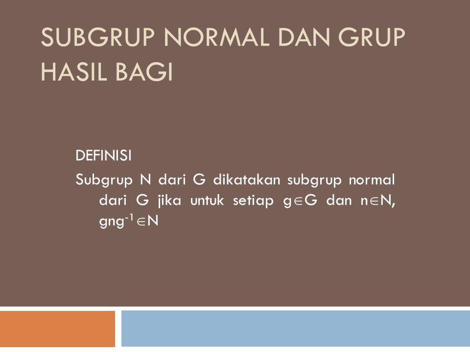 SUBGRUP NORMAL DAN GRUP HASIL BAGI DEFINISI Subgrup N dari G dikatakan subgrup normal dari G jika untuk setiap g  G dan n  N, gng -1  N