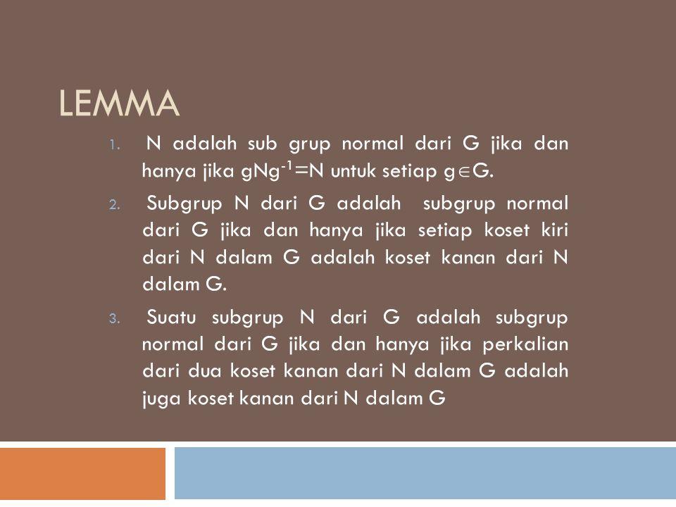 LEMMA 1. N adalah sub grup normal dari G jika dan hanya jika gNg -1 =N untuk setiap g  G. 2. Subgrup N dari G adalah subgrup normal dari G jika dan h