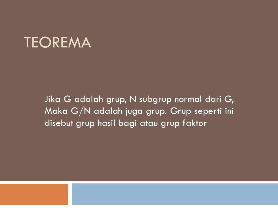 TEOREMA Jika G adalah grup, N subgrup normal dari G, Maka G/N adalah juga grup. Grup seperti ini disebut grup hasil bagi atau grup faktor