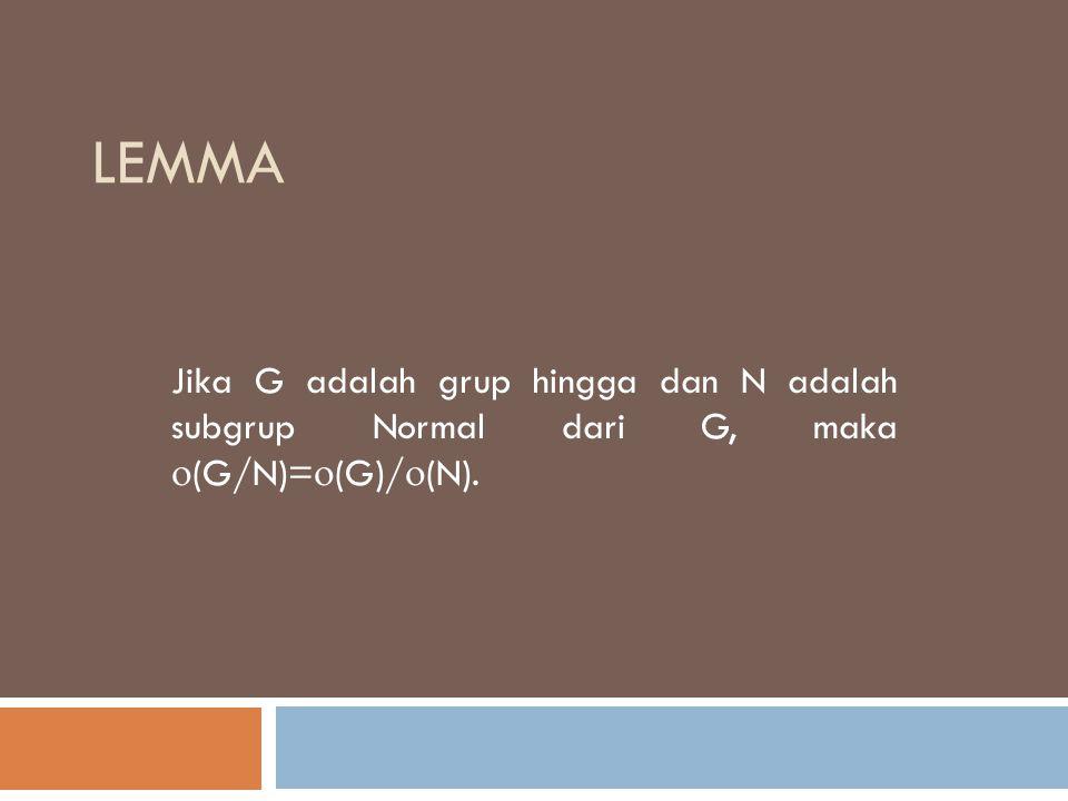 LEMMA Jika G adalah grup hingga dan N adalah subgrup Normal dari G, maka  (G/N)=  (G)/  (N).