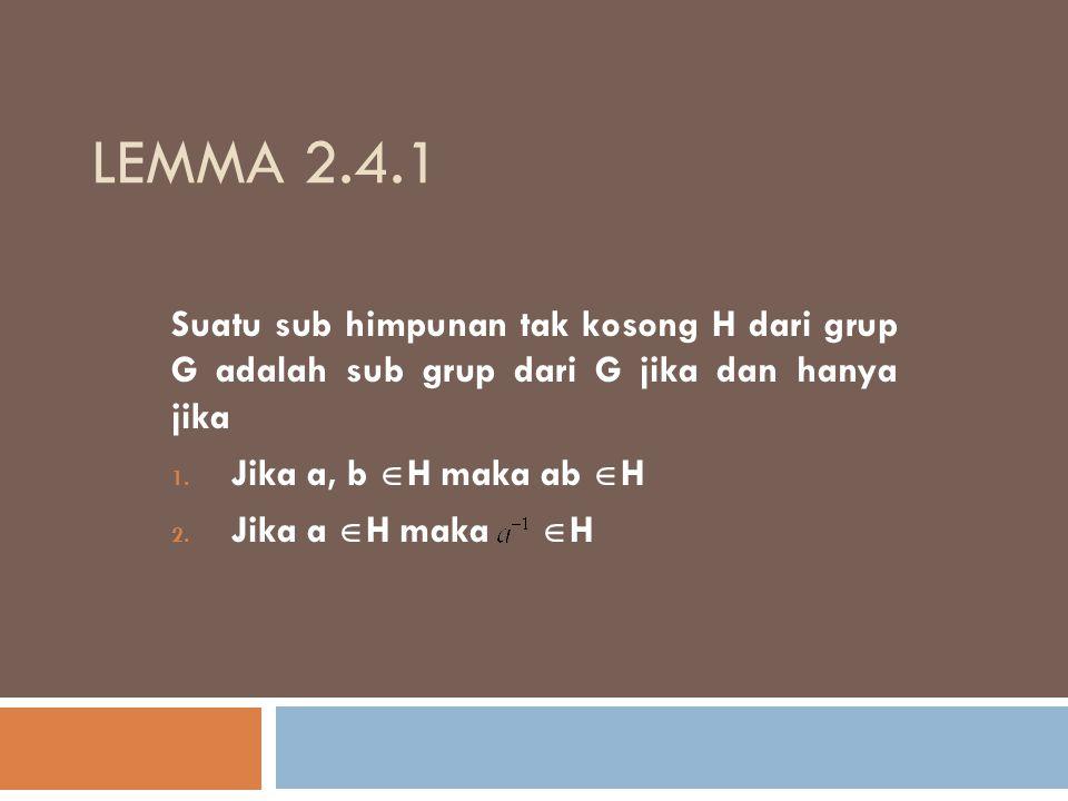 LEMMA 2.4.1 Suatu sub himpunan tak kosong H dari grup G adalah sub grup dari G jika dan hanya jika 1. Jika a, b  H maka ab  H 2. Jika a  H maka  H