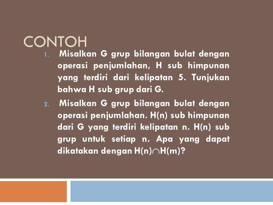 CONTOH 1. Misalkan G grup bilangan bulat dengan operasi penjumlahan, H sub himpunan yang terdiri dari kelipatan 5. Tunjukan bahwa H sub grup dari G. 2