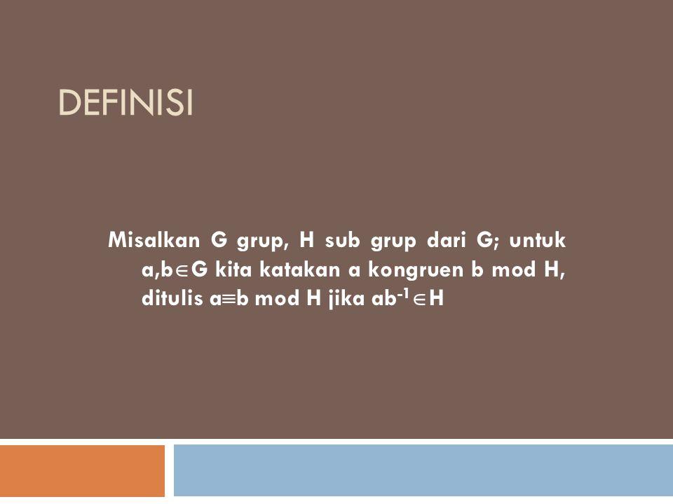DEFINISI Misalkan G grup, H sub grup dari G; untuk a,b  G kita katakan a kongruen b mod H, ditulis a  b mod H jika ab -1  H