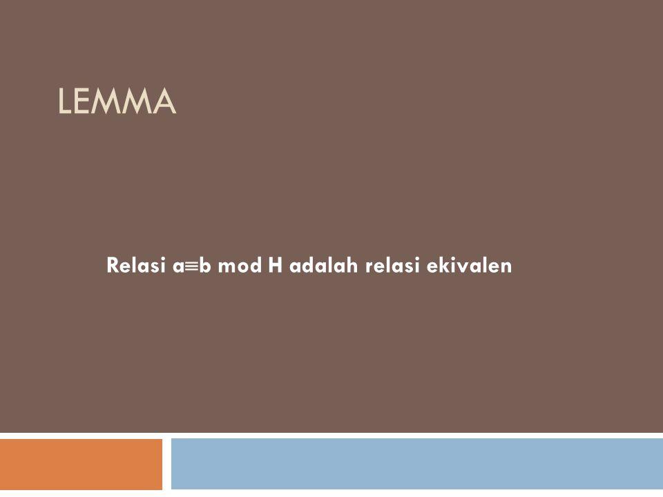 LEMMA Relasi a  b mod H adalah relasi ekivalen