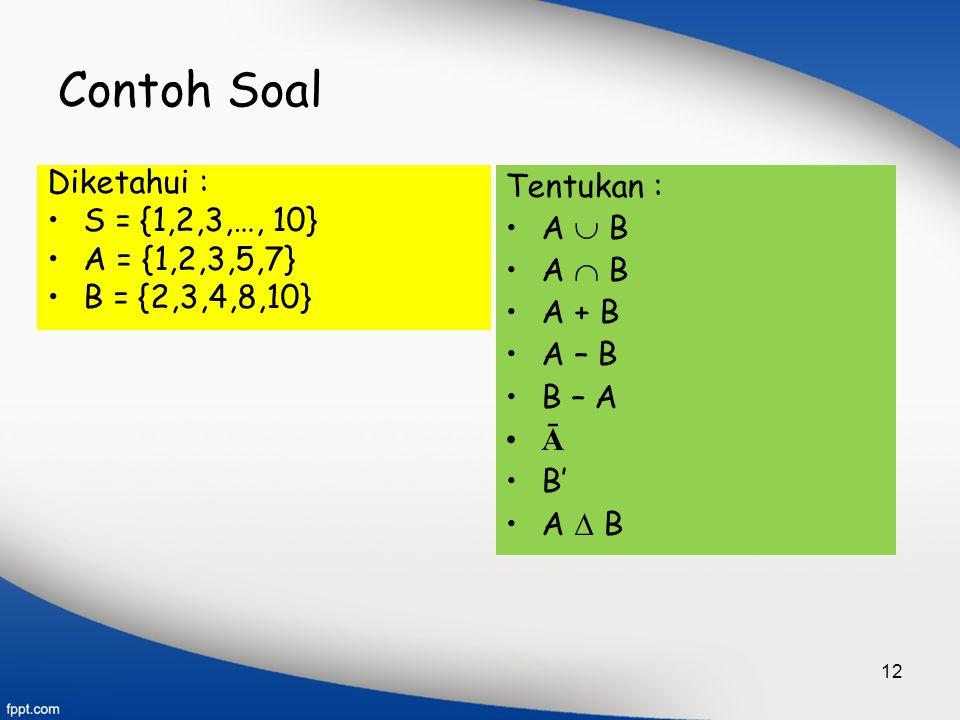 12 Contoh Soal Diketahui : S = {1,2,3,…, 10} A = {1,2,3,5,7} B = {2,3,4,8,10} Tentukan : A  B A  B A + B A – B B – A Ā B' A  B