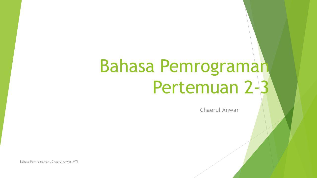 Bahasa Pemrograman Pertemuan 2-3 Chaerul Anwar Bahasa Pemrograman, Chaerul Anwar, MTI