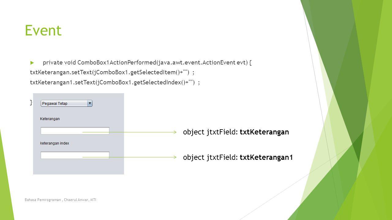 Event  private void ComboBox1ActionPerformed(java.awt.event.ActionEvent evt) { txtKeterangan.setText(jComboBox1.getSelectedItem()+