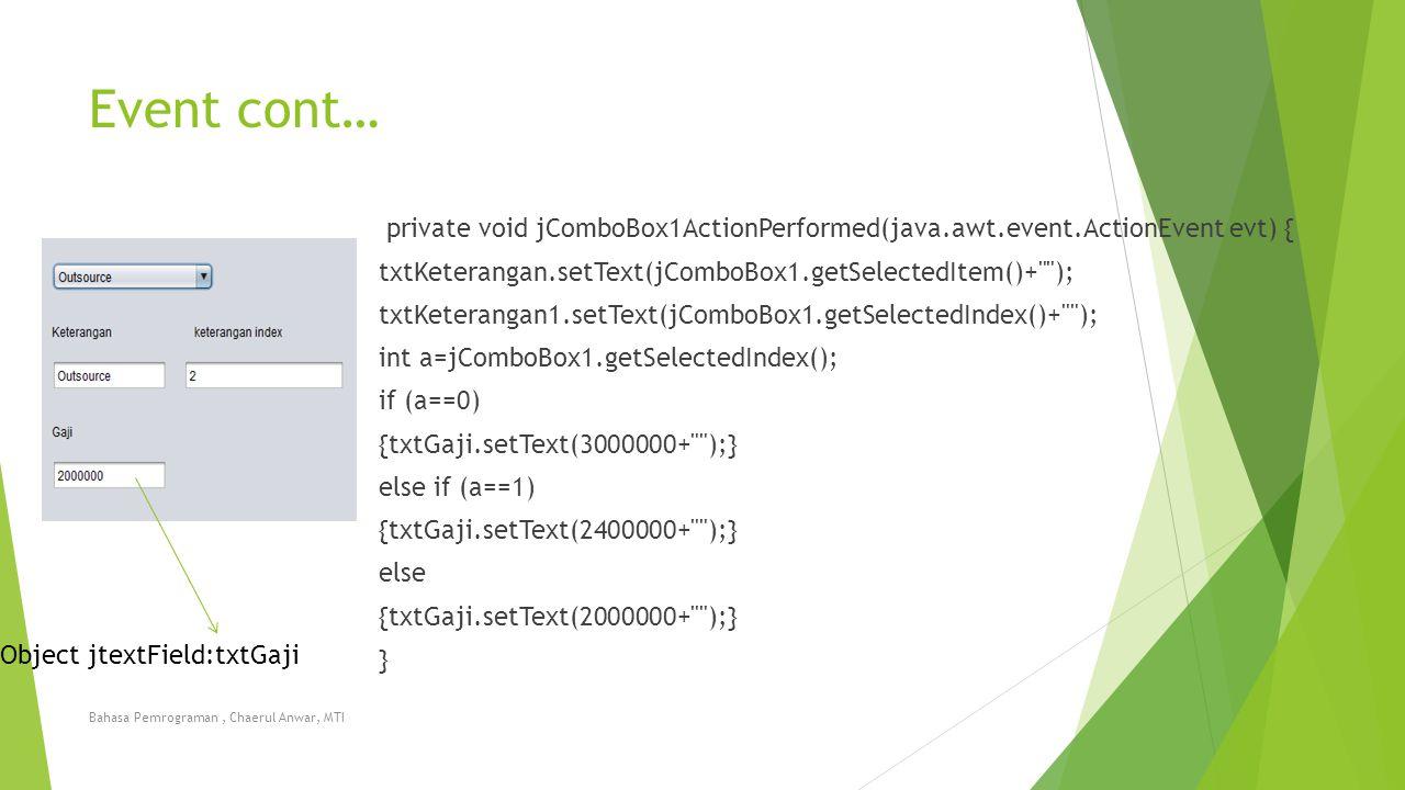 Event cont… private void jComboBox1ActionPerformed(java.awt.event.ActionEvent evt) { txtKeterangan.setText(jComboBox1.getSelectedItem()+