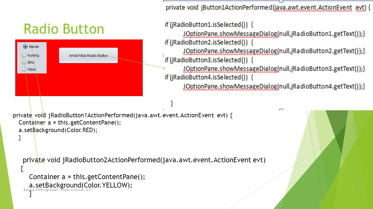 Radio Button private void jRadioButton1ActionPerformed(java.awt.event.ActionEvent evt) { Container a = this.getContentPane(); a.setBackground(Color.RE