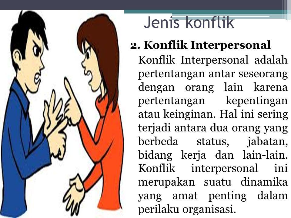 Jenis konflik 2. Konflik Interpersonal Konflik Interpersonal adalah pertentangan antar seseorang dengan orang lain karena pertentangan kepentingan ata