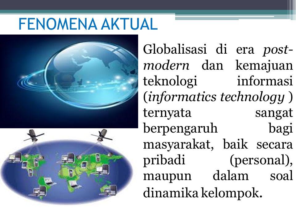 FENOMENA AKTUAL Globalisasi di era post- modern dan kemajuan teknologi informasi (informatics technology ) ternyata sangat berpengaruh bagi masyarakat