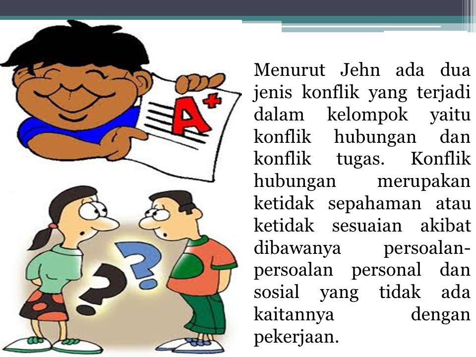 Menurut Jehn ada dua jenis konflik yang terjadi dalam kelompok yaitu konflik hubungan dan konflik tugas. Konflik hubungan merupakan ketidak sepahaman