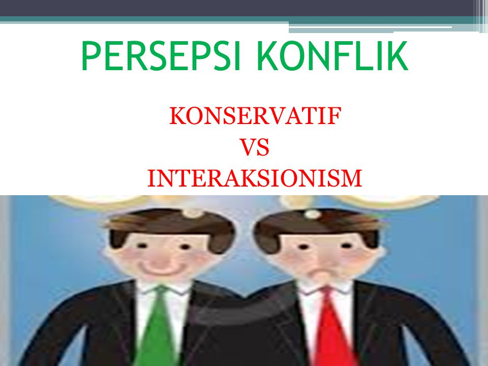 PERSEPSI KONFLIK KONSERVATIF VS INTERAKSIONISM