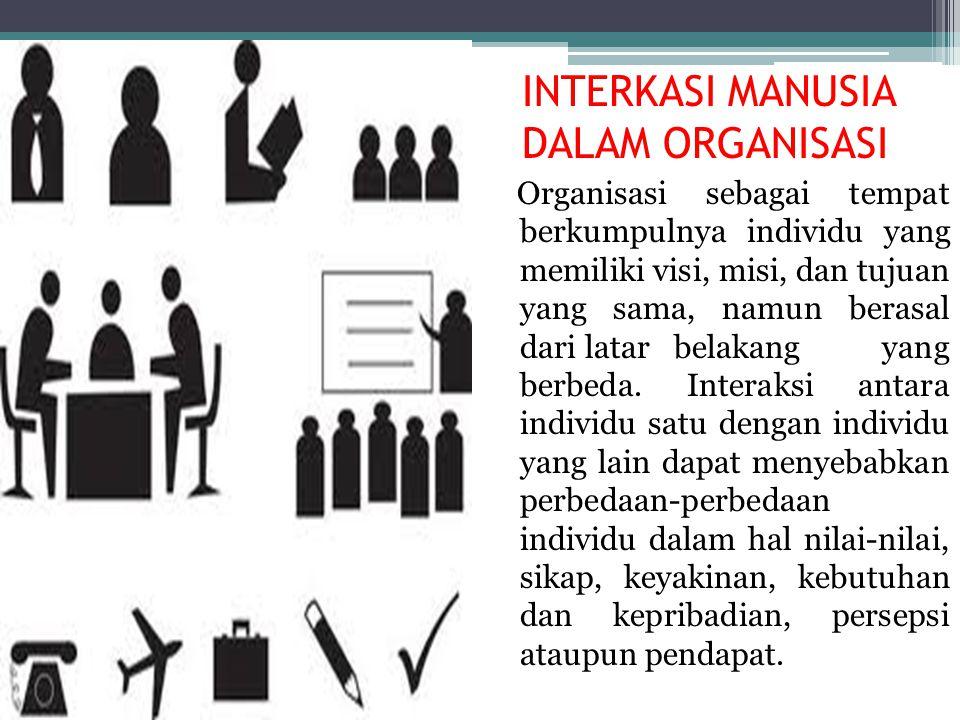 INTERKASI MANUSIA DALAM ORGANISASI Organisasi sebagai tempat berkumpulnya individu yang memiliki visi, misi, dan tujuan yang sama, namun berasal dari