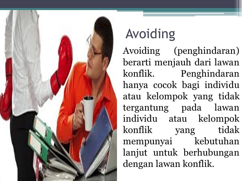 Avoiding Avoiding (penghindaran) berarti menjauh dari lawan konflik. Penghindaran hanya cocok bagi individu atau kelompok yang tidak tergantung pada l