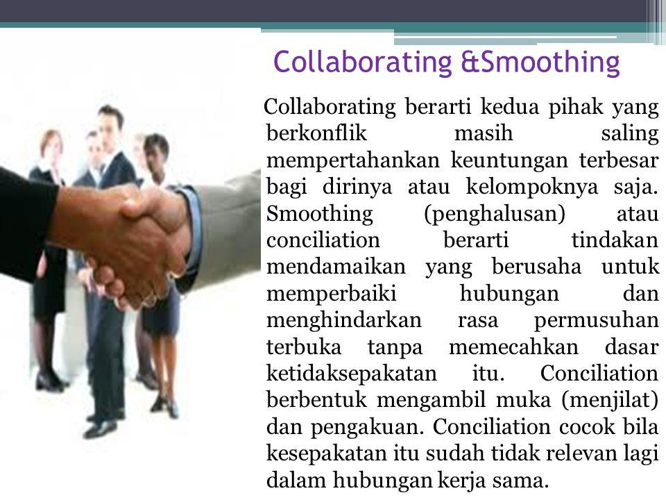 Collaborating &Smoothing Collaborating berarti kedua pihak yang berkonflik masih saling mempertahankan keuntungan terbesar bagi dirinya atau kelompokn