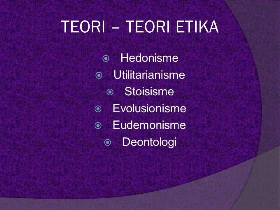 TEORI – TEORI ETIKA  Hedonisme  Utilitarianisme  Stoisisme  Evolusionisme  Eudemonisme  Deontologi