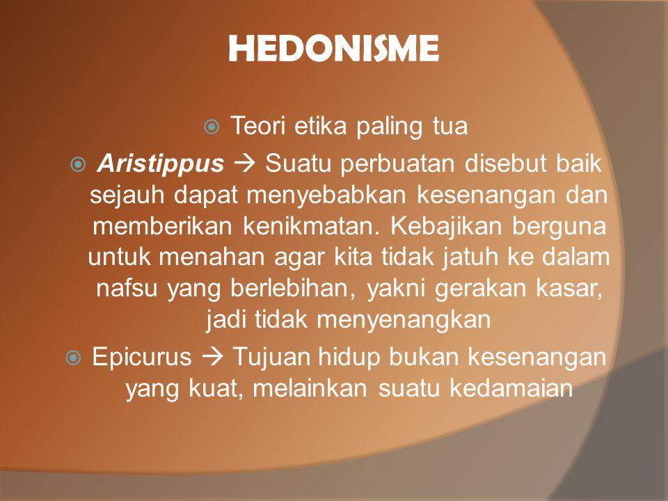 HEDONISME  Teori etika paling tua  Aristippus  Suatu perbuatan disebut baik sejauh dapat menyebabkan kesenangan dan memberikan kenikmatan. Kebajika