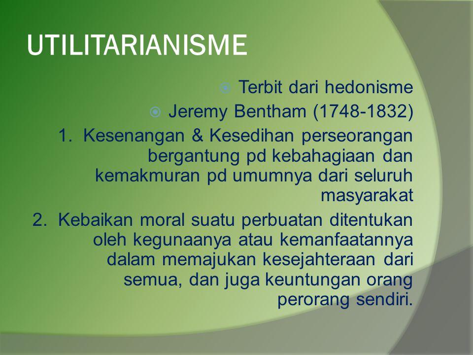 UTILITARIANISME  Terbit dari hedonisme  Jeremy Bentham (1748-1832) 1.Kesenangan & Kesedihan perseorangan bergantung pd kebahagiaan dan kemakmuran pd