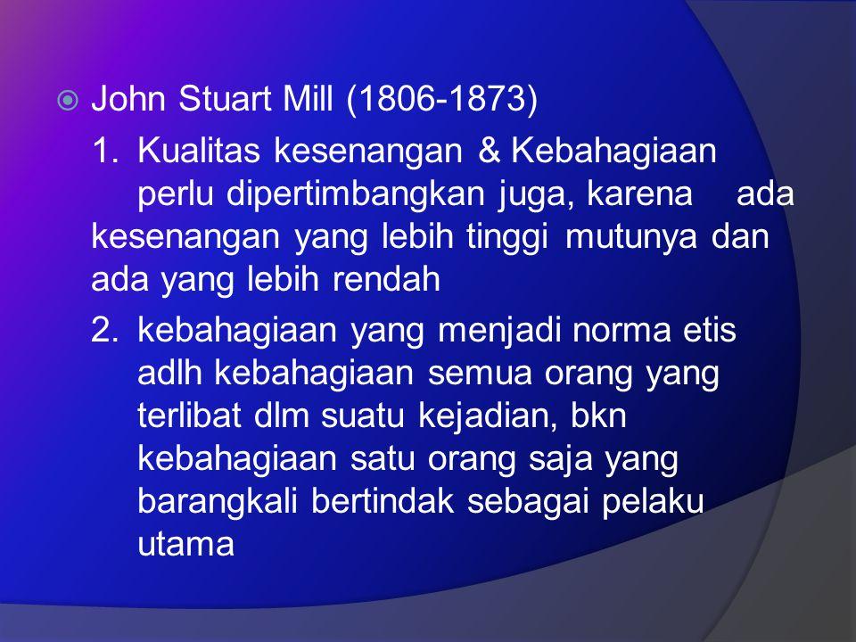  John Stuart Mill (1806-1873) 1.Kualitas kesenangan & Kebahagiaan perlu dipertimbangkan juga, karena ada kesenangan yang lebih tinggi mutunya dan ada