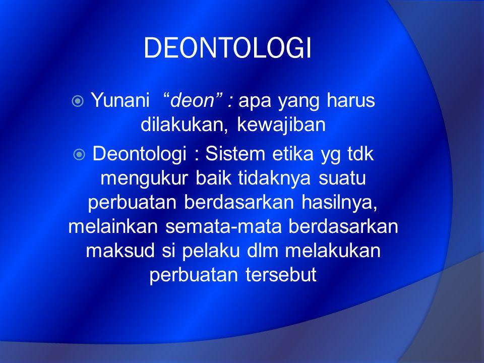 "DEONTOLOGI  Yunani ""deon"" : apa yang harus dilakukan, kewajiban  Deontologi : Sistem etika yg tdk mengukur baik tidaknya suatu perbuatan berdasarkan"