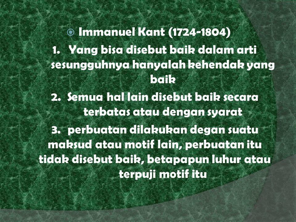  Immanuel Kant (1724-1804) 1.Yang bisa disebut baik dalam arti sesungguhnya hanyalah kehendak yang baik 2.Semua hal lain disebut baik secara terbatas