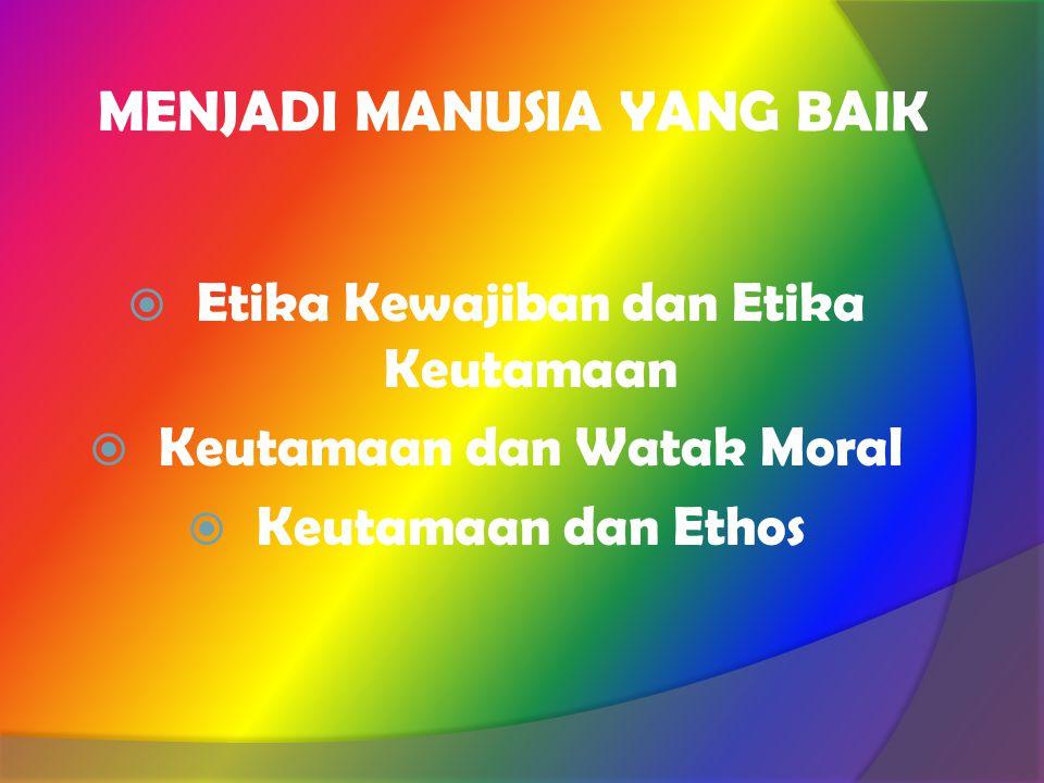 MENJADI MANUSIA YANG BAIK  Etika Kewajiban dan Etika Keutamaan  Keutamaan dan Watak Moral  Keutamaan dan Ethos