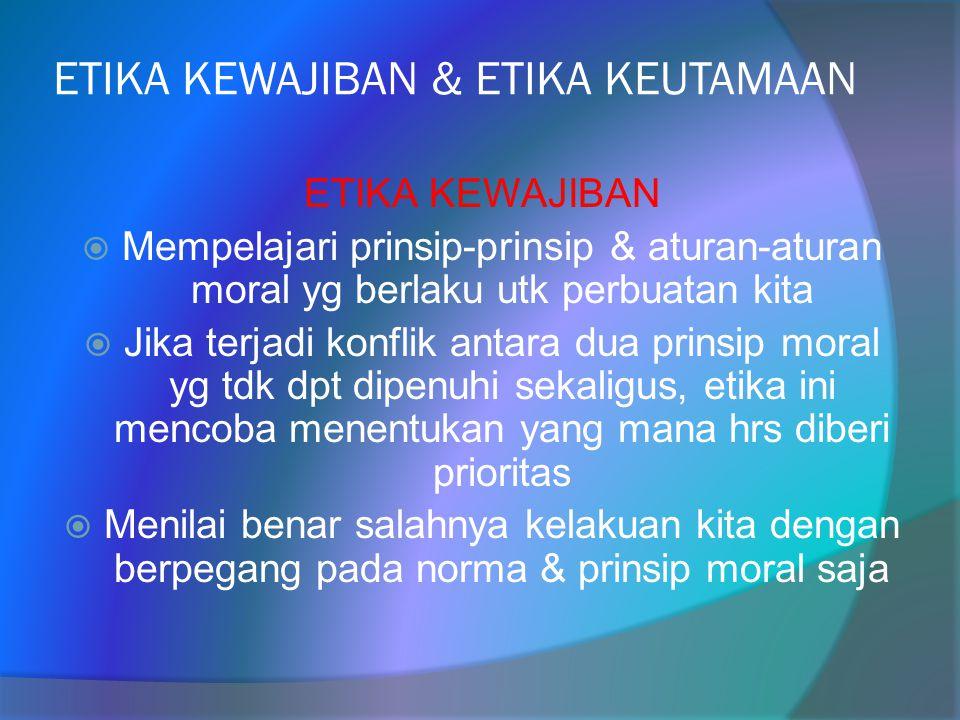 ETIKA KEWAJIBAN & ETIKA KEUTAMAAN ETIKA KEWAJIBAN  Mempelajari prinsip-prinsip & aturan-aturan moral yg berlaku utk perbuatan kita  Jika terjadi kon