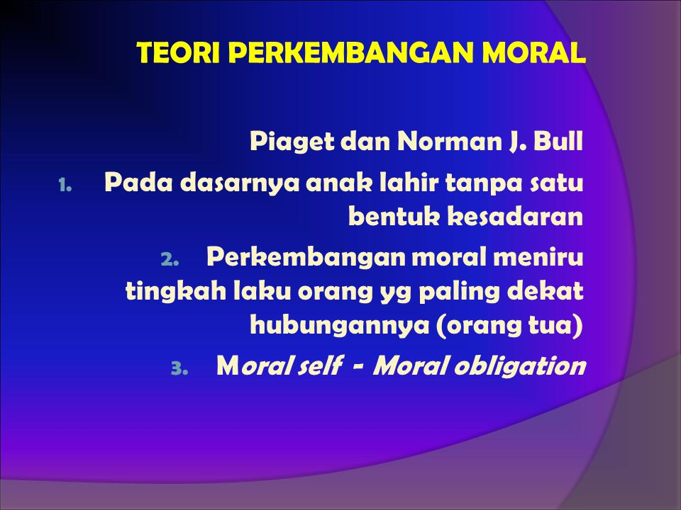 TEORI PERKEMBANGAN MORAL Piaget dan Norman J. Bull 1. Pada dasarnya anak lahir tanpa satu bentuk kesadaran 2. Perkembangan moral meniru tingkah laku o
