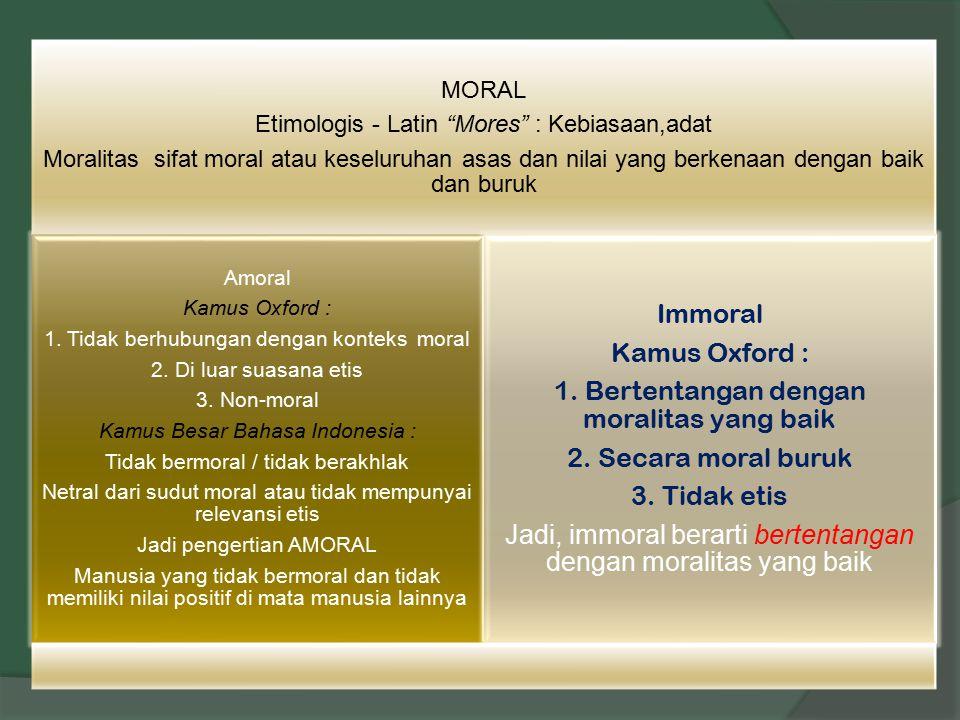 """MORAL Etimologis - Latin """"Mores"""" : Kebiasaan,adat Moralitas sifat moral atau keseluruhan asas dan nilai yang berkenaan dengan baik dan buruk Amoral Ka"""