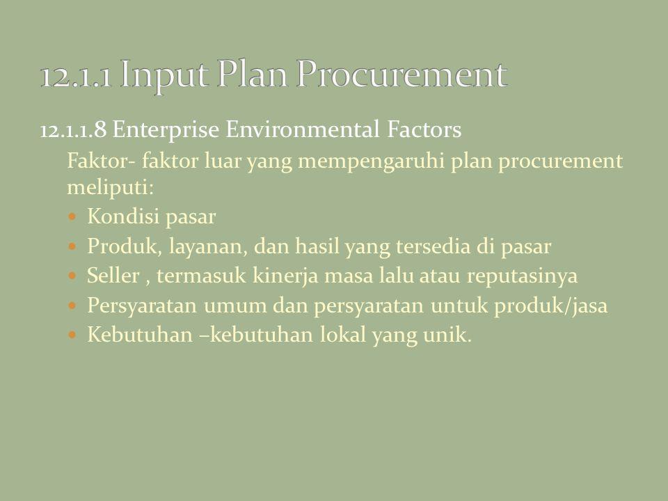 12.1.1.8 Enterprise Environmental Factors Faktor- faktor luar yang mempengaruhi plan procurement meliputi: Kondisi pasar Produk, layanan, dan hasil ya