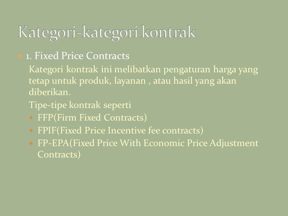 1. Fixed Price Contracts Kategori kontrak ini melibatkan pengaturan harga yang tetap untuk produk, layanan, atau hasil yang akan diberikan. Tipe-tipe