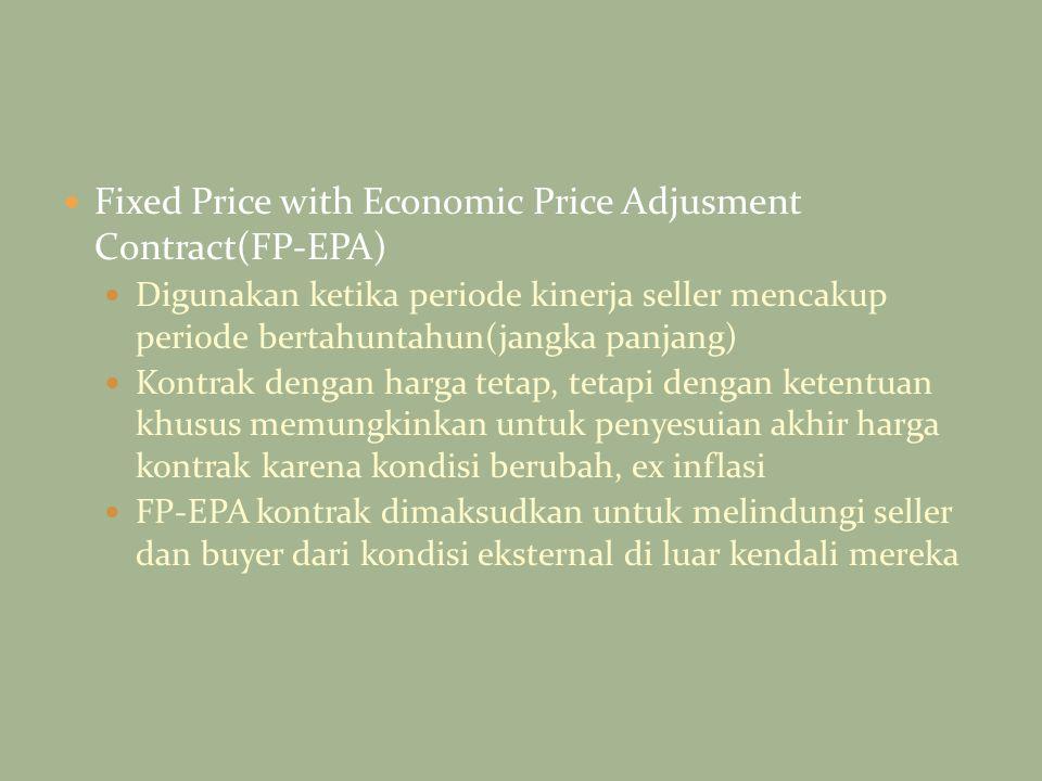 Fixed Price with Economic Price Adjusment Contract(FP-EPA) Digunakan ketika periode kinerja seller mencakup periode bertahuntahun(jangka panjang) Kont