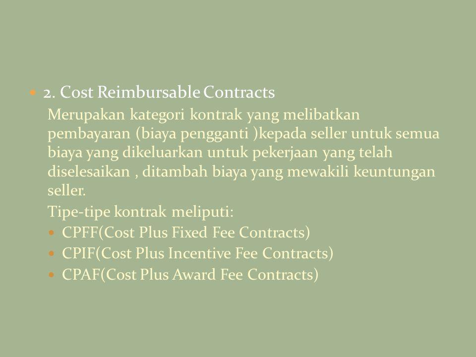 2. Cost Reimbursable Contracts Merupakan kategori kontrak yang melibatkan pembayaran (biaya pengganti )kepada seller untuk semua biaya yang dikeluarka