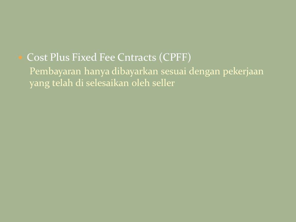 Cost Plus Fixed Fee Cntracts (CPFF) Pembayaran hanya dibayarkan sesuai dengan pekerjaan yang telah di selesaikan oleh seller