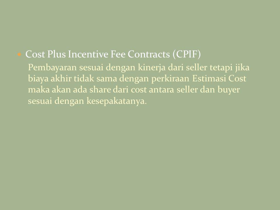 Cost Plus Incentive Fee Contracts (CPIF) Pembayaran sesuai dengan kinerja dari seller tetapi jika biaya akhir tidak sama dengan perkiraan Estimasi Cos