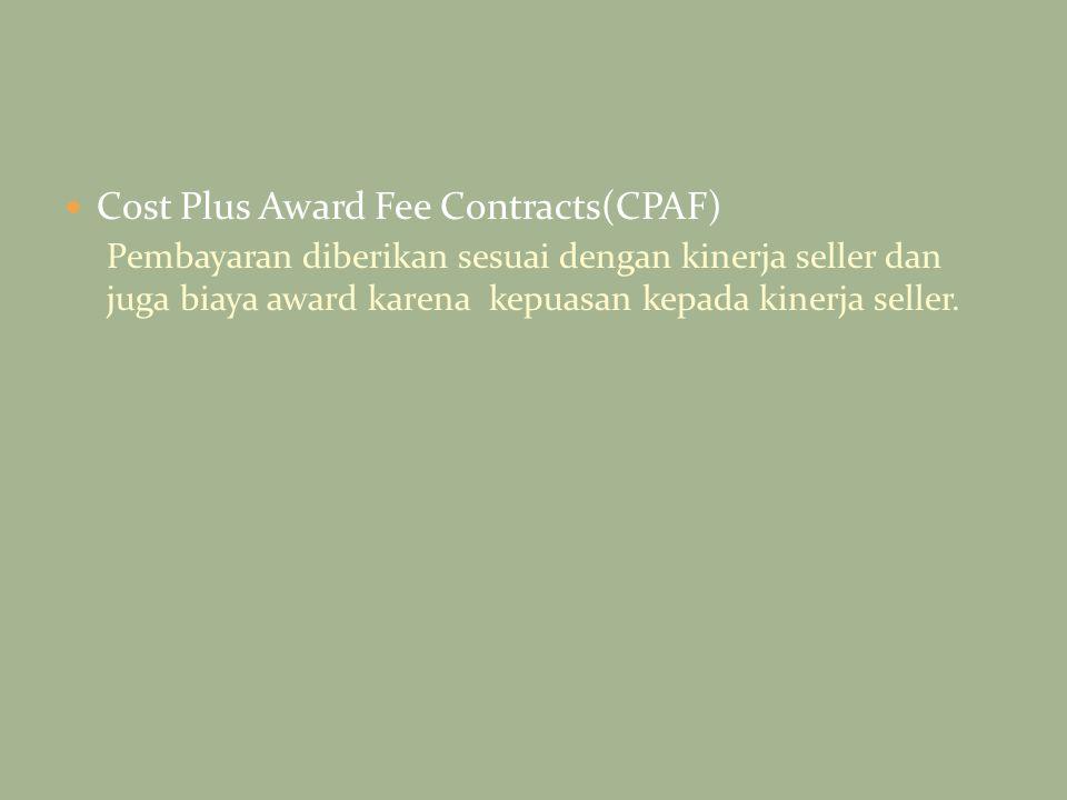 Cost Plus Award Fee Contracts(CPAF) Pembayaran diberikan sesuai dengan kinerja seller dan juga biaya award karena kepuasan kepada kinerja seller.