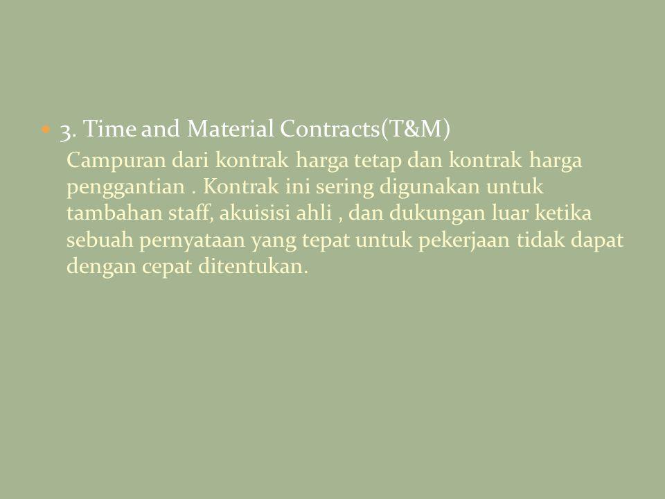3. Time and Material Contracts(T&M) Campuran dari kontrak harga tetap dan kontrak harga penggantian. Kontrak ini sering digunakan untuk tambahan staff