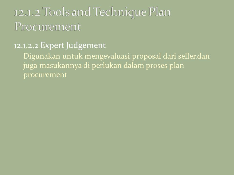 12.1.2.2 Expert Judgement Digunakan untuk mengevaluasi proposal dari seller.dan juga masukannya di perlukan dalam proses plan procurement