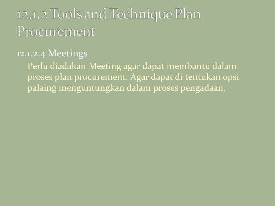 12.1.2.4 Meetings Perlu diadakan Meeting agar dapat membantu dalam proses plan procurement. Agar dapat di tentukan opsi palaing menguntungkan dalam pr