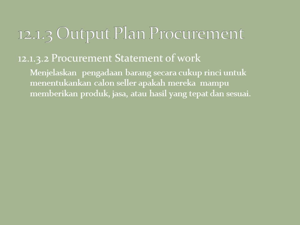 12.1.3.2 Procurement Statement of work Menjelaskan pengadaan barang secara cukup rinci untuk menentukankan calon seller apakah mereka mampu memberikan