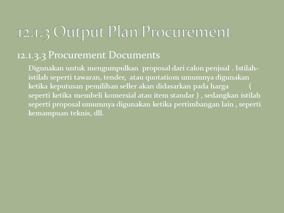 12.1.3.3 Procurement Documents Digunakan untuk mengumpulkan proposal dari calon penjual. Istilah- istilah seperti tawaran, tender, atau quotatiom umum
